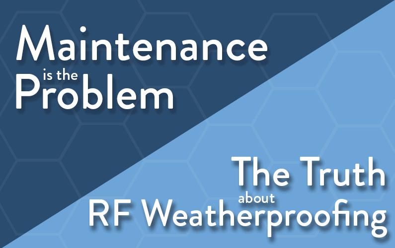 Maintenance is RF Weatherproofing's Problem